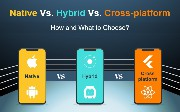 Native vs. Hybrid vs. Cross-Platform: How and What to Choose?