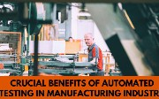 Crucial Benefits of Automated Testing in Manufacturing Industry