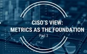 CISO'S View: Metrics as the Foundation - Part 3